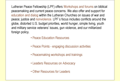 Lutheran Peace Fellowship (LPF) offers Workshops and forums on biblical peacemaking and current peace concerns. We also offer and support for education and dialog within the Lutheran Churches on issues of war and peace; justice and nonviolence. At present, LPF´s focus is on hunger and poverty advocacy; training volunteers in meal programs and food banks; and on providing resources on national issues and international relations.